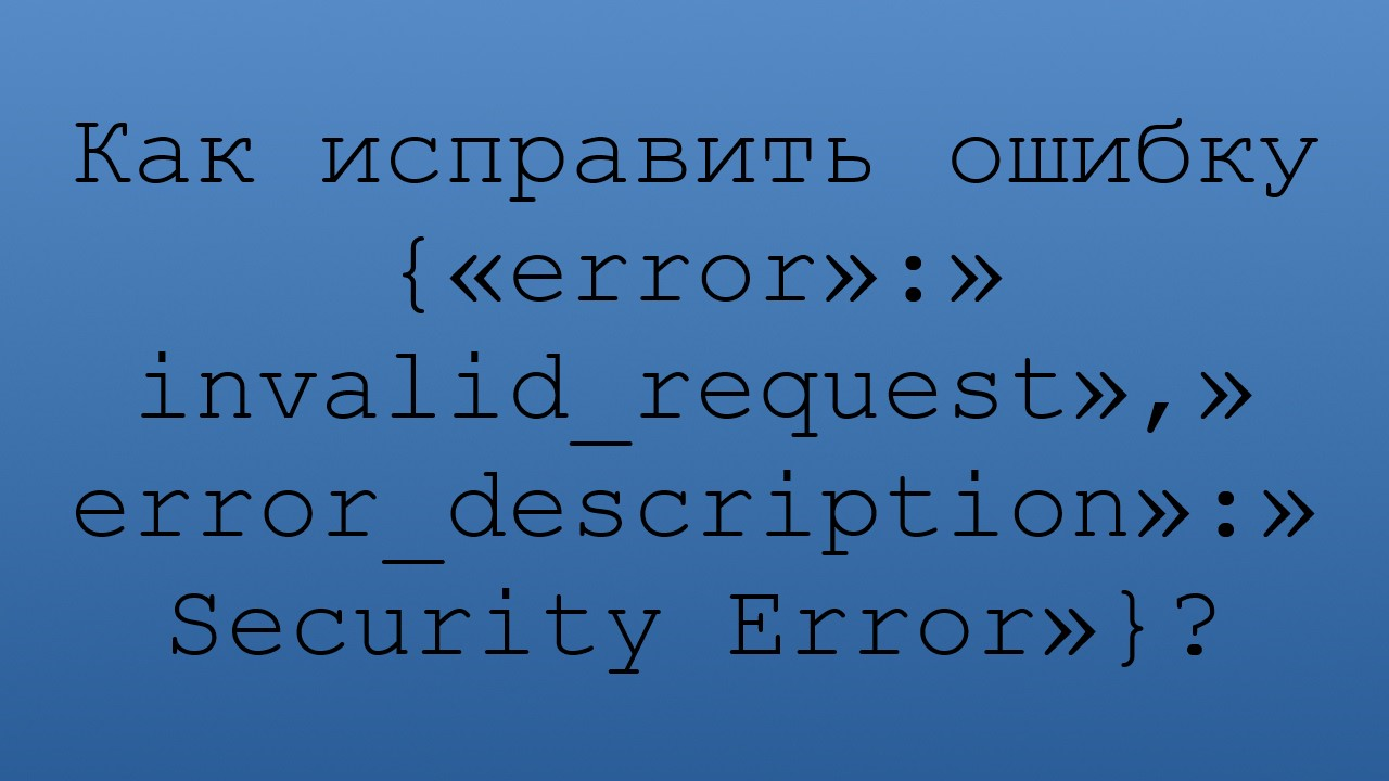 Как исправить ошибку {«error»:»invalid_request»,»error_description»:»Security Error»}?